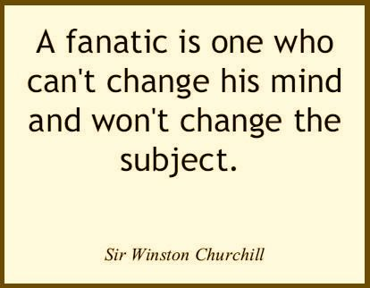 Un fanático es aquel que no puede cambiar su manera de pensar y no cambiará de tema.