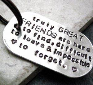 Los amigos de verdad son difíciles de encontrar, difíciles de abandonar e imposibles de olvidar.