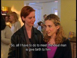 """""""Entonces, lo únicoque tengo que hacer para encontrar al hombre ideal es parirlo"""", Sex in the City."""