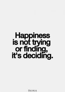 La felicidad no versa sobre intentar o encontrar, sino sobre la toma de decisiones.